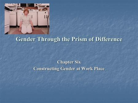 Gender Through the Prism of Difference Chapter Six Constructing Gender at Work Place.