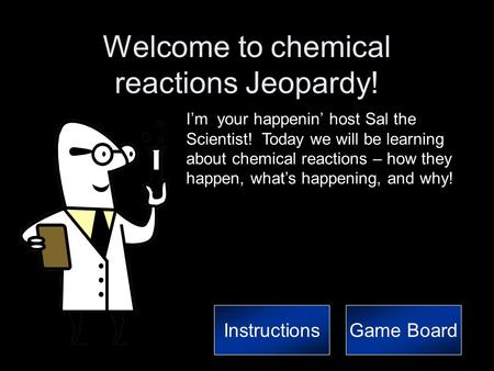 Welcome to chemical reactions Jeopardy! I'm your happenin' host Sal the Scientist! Today we will be learning about chemical reactions – how they happen,