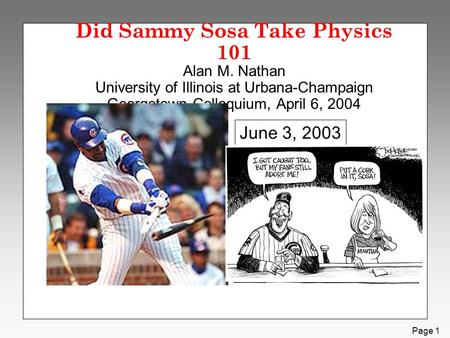 Page 1 Did Sammy Sosa Take Physics 101 Alan M. Nathan University of Illinois at Urbana-Champaign Georgetown Colloquium, April 6, 2004 June 3, 2003.