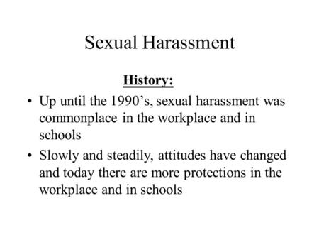 Sexual Harassment History: Up until the 1990's, sexual harassment was commonplace in the workplace and in schools Slowly and steadily, attitudes have changed.