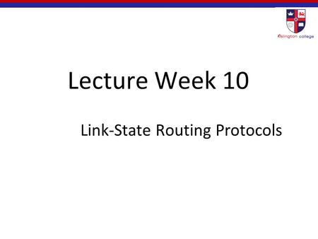 Lecture Week 10 Link-State Routing Protocols. Objectives Describe the basic features & concepts of link-state routing protocols. List the benefits and.