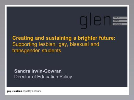 1 Creating and sustaining a brighter future: Supporting lesbian, gay, bisexual and transgender students Sandra Irwin-Gowran Director of Education Policy.