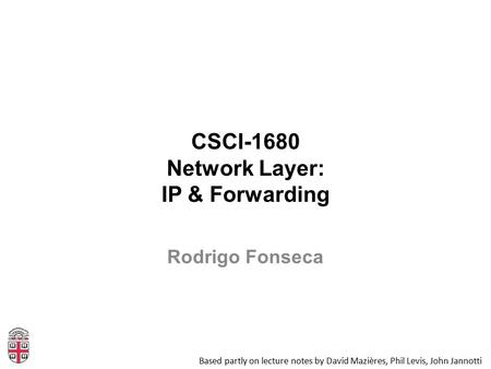 CSCI-1680 Network Layer: IP & Forwarding Based partly on lecture notes by David Mazières, Phil Levis, John Jannotti Rodrigo Fonseca.