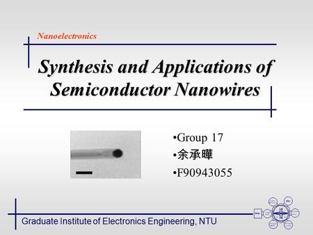 Synthesis and Applications of Semiconductor Nanowires Group 17 余承曄 F90943055 Graduate Institute of Electronics Engineering, NTU Nanoelectronics.