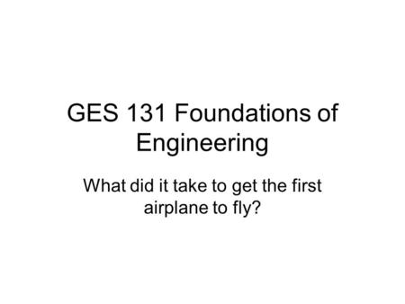 GES 131 Foundations of Engineering What did it take to get the first airplane to fly?