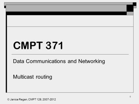 © Janice Regan, CMPT 128, 2007-2012 0 CMPT 371 Data Communications and Networking Multicast routing.