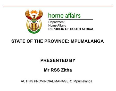 ACTING PROVINCIAL MANAGER: Mpumalanga PRESENTED BY Mr RSS Zitha STATE OF THE PROVINCE: MPUMALANGA.