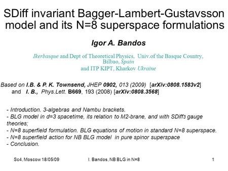 Sc4, Moscow 18/05/09I. Bandos, NB BLG in N=81 SDiff invariant Bagger-Lambert-Gustavsson Igor A. Bandos Ikerbasque and Dept of Theoretical Physics, Univ.of.