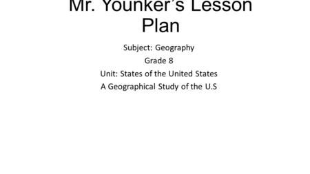 Mr. Younker's Lesson Plan Subject: Geography Grade 8 Unit: States of the United States A Geographical Study of the U.S.