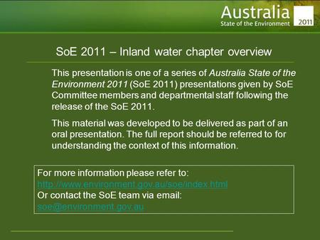 Www.environment.gov.au/soe SoE 2011 – Inland water chapter overview This presentation is one of a series of Australia State of the Environment 2011 (SoE.