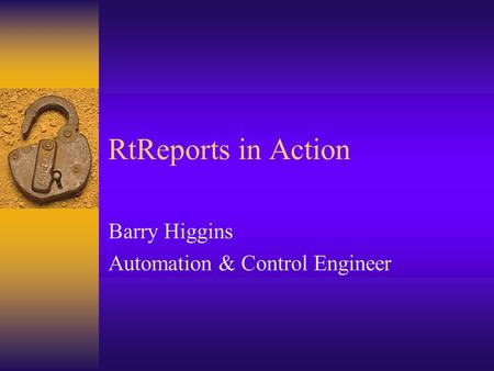 RtReports in Action Barry Higgins Automation & Control Engineer.