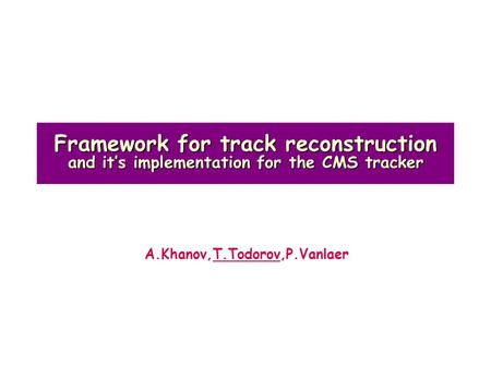 Framework for track reconstruction and it's implementation for the CMS tracker A.Khanov,T.Todorov,P.Vanlaer.