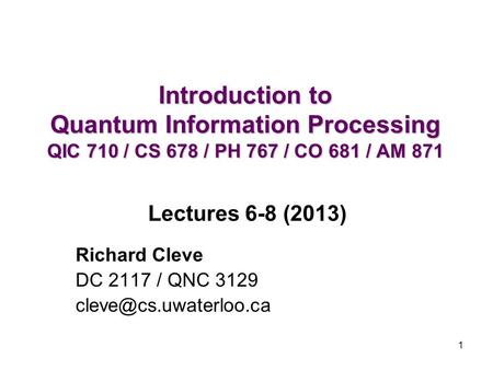 1 Introduction to Quantum Information Processing QIC 710 / CS 678 / PH 767 / CO 681 / AM 871 Richard Cleve DC 2117 / QNC 3129 Lectures.