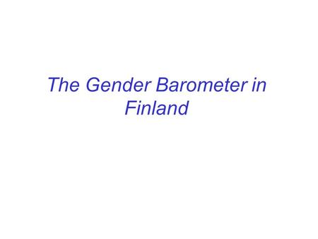 The Gender Barometer in Finland. - Financed by the Council for Equality in 1998 and 2001 and by the Unit of Equality in 2004 -The interviews and the analyses.