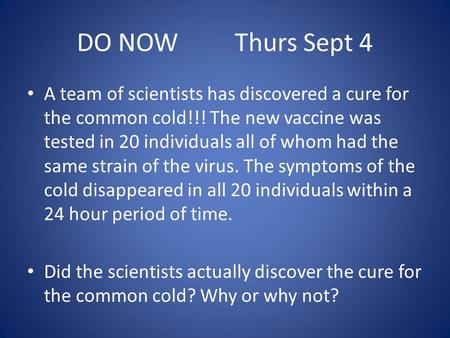 DO NOW Thurs Sept 4 A team of scientists has discovered a cure for the common cold!!! The new vaccine was tested in 20 individuals all of whom had the.