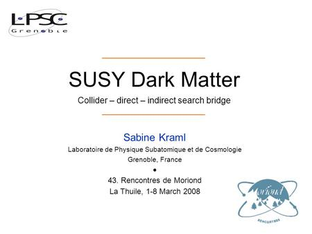 SUSY Dark Matter Collider – direct – indirect search bridge. Sabine Kraml Laboratoire de Physique Subatomique et de Cosmologie Grenoble, France ● 43. Rencontres.