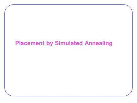 Placement by Simulated Annealing. Simulated Annealing  Simulates annealing process for placement  Initial placement −Random positions  Perturb by block.