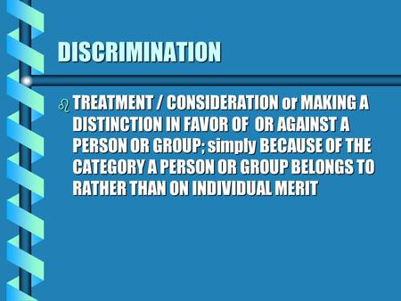 DISCRIMINATION b TREATMENT b TREATMENT / CONSIDERATION or MAKING A DISTINCTION IN FAVOR OF OR AGAINST A PERSON OR GROUP; simply BECAUSE OF THE CATEGORY.