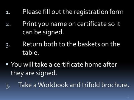 1. Please fill out the registration form 2. Print you name on certificate so it can be signed. 3. Return both to the baskets on the table.  You will take.