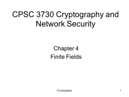 Cryptography1 CPSC 3730 Cryptography and Network Security Chapter 4 Finite Fields.