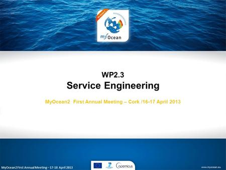 MyOcean2 First Annual Meeting – 17-18 April 2013 WP2.3 Service Engineering MyOcean2 First Annual Meeting – Cork /16-17 April 2013.