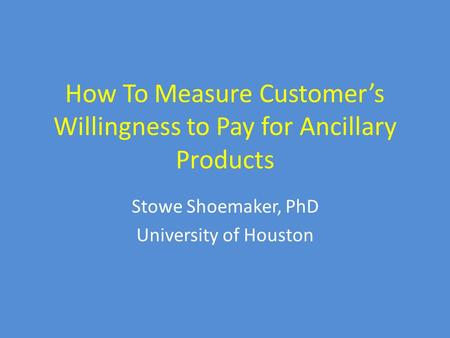 How To Measure Customer's Willingness to Pay for Ancillary Products Stowe Shoemaker, PhD University of Houston.