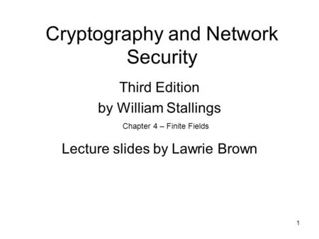 1 Cryptography and Network Security Third Edition by William Stallings Lecture slides by Lawrie Brown Chapter 4 – Finite Fields.