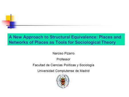 A New Approach to Structural Equivalence: Places and Networks of Places as Tools for Sociological Theory Narciso Pizarro Professor Facultad de Ciencias.