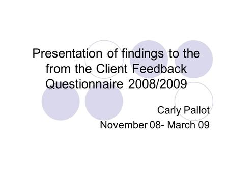 Presentation of findings to the from the Client Feedback Questionnaire 2008/2009 Carly Pallot November 08- March 09.