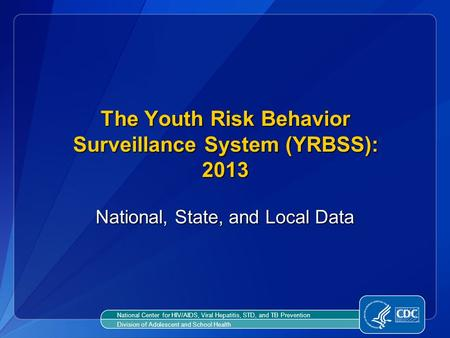 The Youth Risk Behavior Surveillance System (YRBSS): 2013 The Youth Risk Behavior Surveillance System (YRBSS): 2013 National, State, and Local Data National.