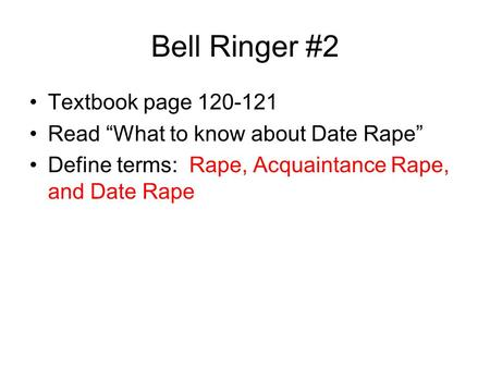 "Bell Ringer #2 Textbook page 120-121 Read ""What to know about Date Rape"" Define terms: Rape, Acquaintance Rape, and Date Rape."