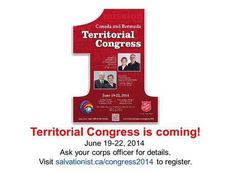 April 2010 Territorial Congress is coming! June 19-22, 2014 Ask your corps officer for details. Visit salvationist.ca/congress2014 to register.