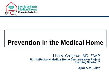 Prevention in the Medical Home Lisa A. Cosgrove, MD, FAAP Florida Pediatric Medical Home Demonstration Project Learning Session 2 April 27-28, 2012.