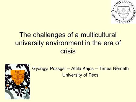 The challenges of a multicultural university environment in the era of crisis Gyöngyi Pozsgai – Attila Kajos – Tímea Németh University of Pécs.