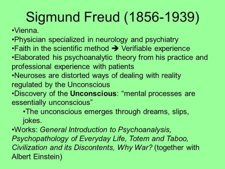 Sigmund Freud (1856-1939) Vienna. Physician specialized in neurology and psychiatry Faith in the scientific method  Verifiable experience Elaborated his.