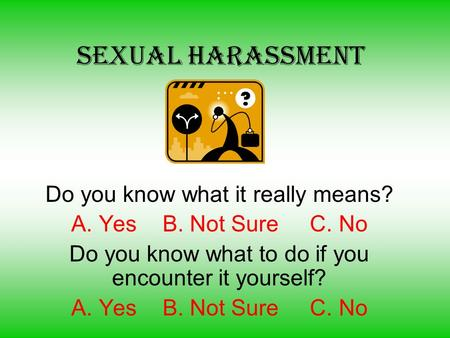 Sexual Harassment Do you know what it really means? A. Yes B. Not Sure C. No Do you know what to do if you encounter it yourself? A. Yes B. Not Sure C.