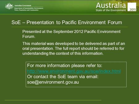 Www.environment.gov.au/soe SoE – Presentation to Pacific Environment Forum Presented at the September 2012 Pacific Environment Forum. This material was.