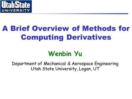 A Brief Overview of Methods for Computing Derivatives Wenbin Yu Department of Mechanical & Aerospace Engineering Utah State University, Logan, UT.