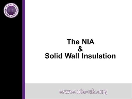 The NIA & Solid Wall Insulation. Introduction to the NIA Solid Wall Insulation Market and Solutions Challenges/Solutions Support Available The NIA.