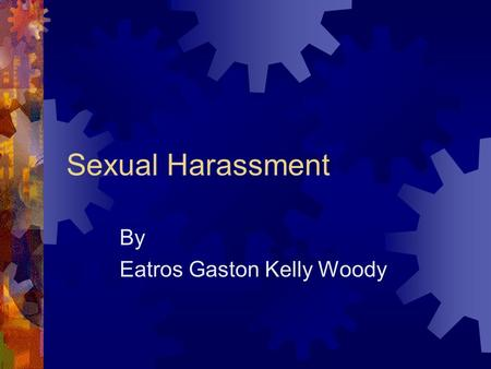 Sexual Harassment By Eatros Gaston Kelly Woody Objectives  Definition  Explain the Ranges  Explain the Categories  Unwelcome Behavior  Reporting.