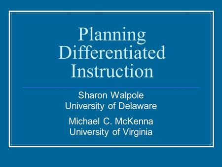 Planning Differentiated Instruction Sharon Walpole University of Delaware Michael C. McKenna University of Virginia.