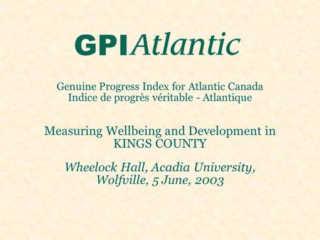 Genuine Progress Index for Atlantic Canada Indice de progrès véritable - Atlantique Measuring Wellbeing and Development in KINGS COUNTY Wheelock Hall,