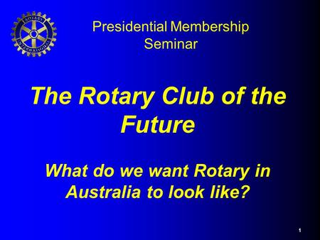 1 The Rotary Club of the Future What do we want Rotary in Australia to look like? Presidential Membership Seminar.