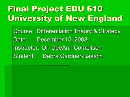 Final Project EDU 610 University of New England Course: Differentiation Theory & Strategy Date: December 15, 2008 Instructor: Dr. DeeAnn Cornelison Student: