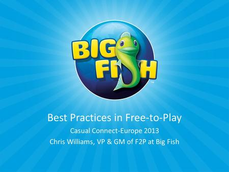 Best Practices in Free-to-Play Casual Connect-Europe 2013 Chris Williams, VP & GM of F2P at Big Fish.