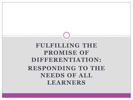 FULFILLING THE PROMISE OF DIFFERENTIATION: RESPONDING TO THE NEEDS OF ALL LEARNERS.