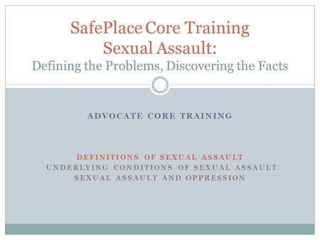 ADVOCATE CORE TRAINING DEFINITIONS OF SEXUAL ASSAULT UNDERLYING CONDITIONS OF SEXUAL ASSAULT SEXUAL ASSAULT AND OPPRESSION SafePlace Core Training Sexual.