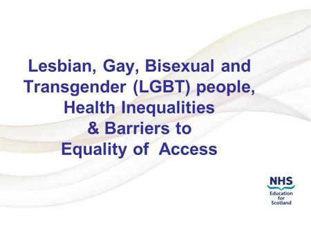 Addressing LGBT Health Inequalities 1 Lesbian, Gay, Bisexual and Transgender (LGBT) people, Health Inequalities & Barriers to Equality of Access.