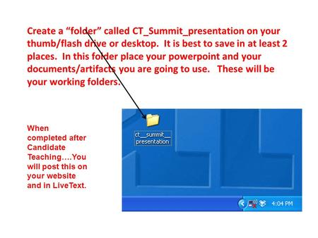 "Create a ""folder"" called CT_Summit_presentation on your thumb/flash drive or desktop. It is best to save in at least 2 places. In this folder place your."