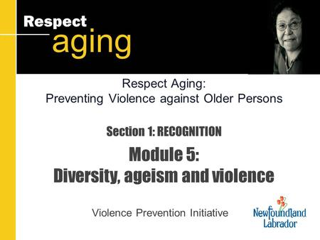 Respect aging Section 1: RECOGNITION Module 5: Diversity, ageism and violence Violence Prevention Initiative Respect Aging: Preventing Violence against.
